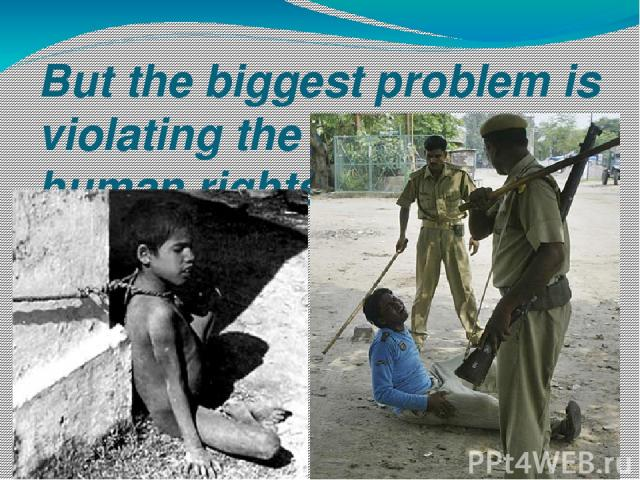 But the biggest problem is violating the basics of human rights.