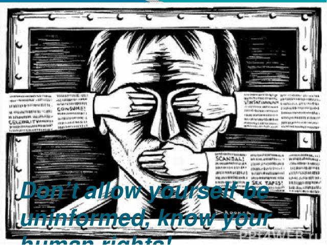Don't allow yourself be uninformed, know your human rights!