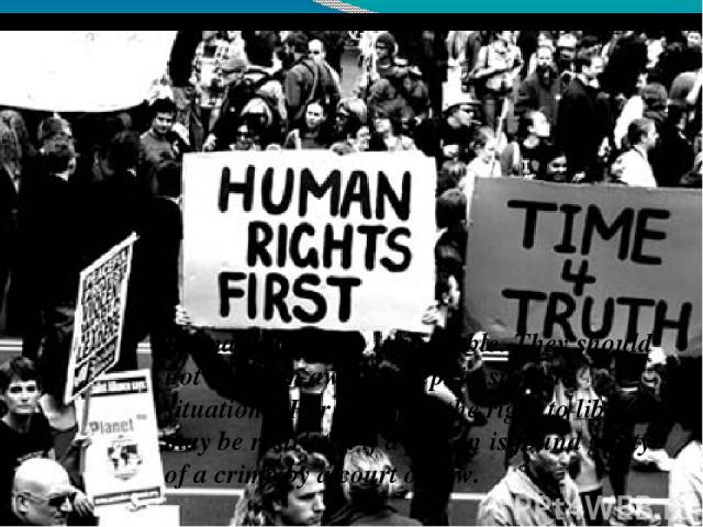 Human rights are inalienable. They should not be taken away, except in specific situations. For example, the right to liberty may be restricted if a person is found guilty of a crime by a court of law.
