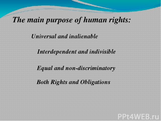 The main purpose of human rights: Universal and inalienable Interdependent and indivisible Equal and non-discriminatory Both Rights and Obligations