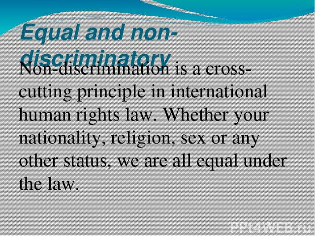Equal and non-discriminatory Non-discrimination is a cross-cutting principle in international human rights law. Whether your nationality, religion, sex or any other status, we are all equal under the law.