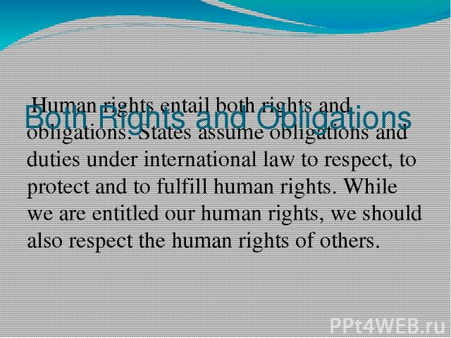 Human rights entail both rights and obligations. States assume obligations and duties under international law to respect, to protect and to fulfill human rights. While we are entitled our human rights, we should also respect the human rights of othe…