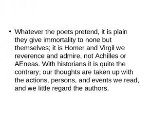 Whatever the poets pretend, it is plain they give immortality to none but themse
