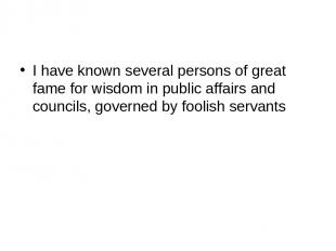 I have known several persons of great fame for wisdom in public affairs and coun