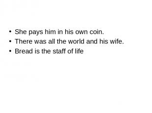 She pays him in his own coin. There was all the world and his wife. Bread is the