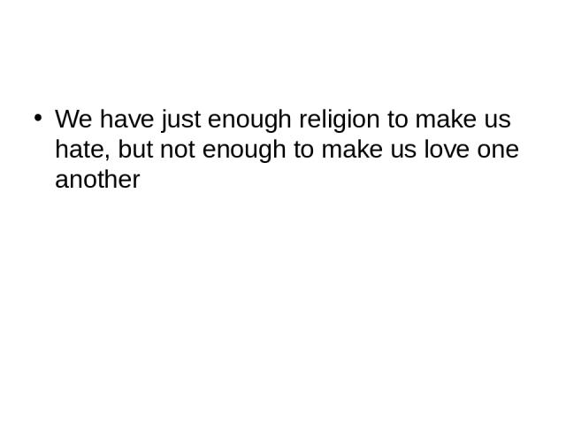 We have just enough religion to make us hate, but not enough to make us love one another