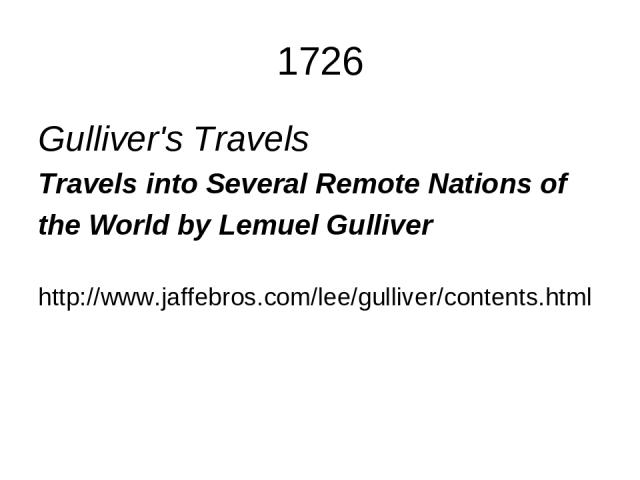 1726 Gulliver's Travels Travels into Several Remote Nations of the World by Lemuel Gulliver http://www.jaffebros.com/lee/gulliver/contents.html