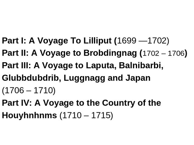 Part I: A Voyage To Lilliput (1699 —1702) Part II: A Voyage to Brobdingnag (1702 – 1706) Part III: A Voyage to Laputa, Balnibarbi, Glubbdubdrib, Luggnagg and Japan (1706 – 1710) Part IV: A Voyage to the Country of the Houyhnhnms (1710 – 1715)