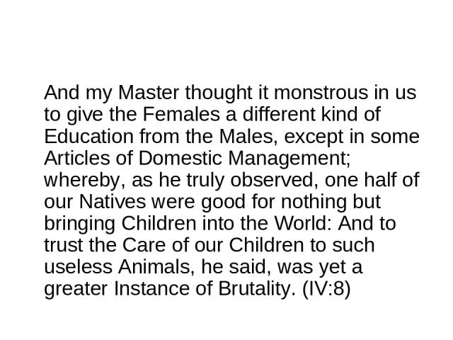 And my Master thought it monstrous in us to give the Females a different kind of Education from the Males, except in some Articles of Domestic Management; whereby, as he truly observed, one half of our Natives were good for nothing but bringing Chil…