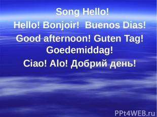 Song Hello! Hello! Bonjoir! Buenos Dias! Good afternoon! Guten Tag! Goedemiddag!