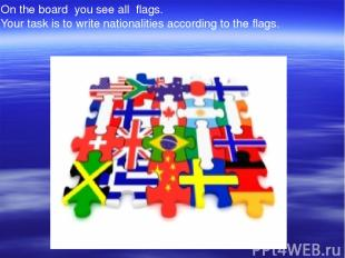On the board you see all flags. Your task is to write nationalities according