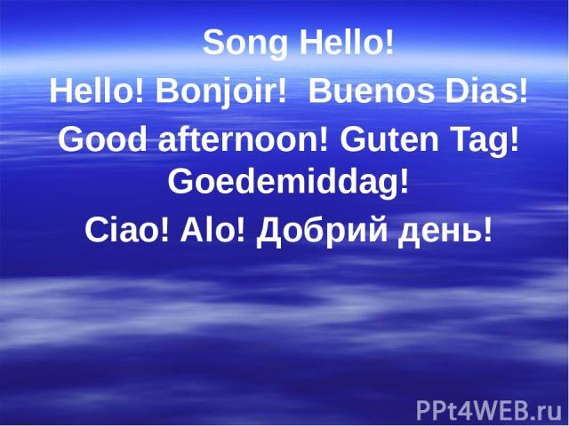 Song Hello! Hello! Bonjoir! Buenos Dias! Good afternoon! Guten Tag! Goedemiddag! Ciao! Alo! Добрий день!