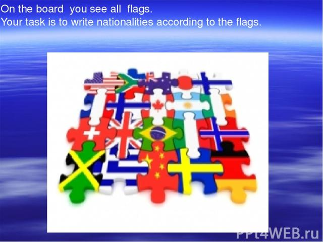 On the board you see all flags. Your task is to write nationalities according to the flags.