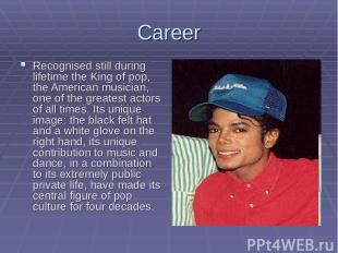 Career Recognised still during lifetime the King of pop, the American musician,
