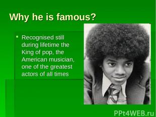 Why he is famous? Recognised still during lifetime the King of pop, the American