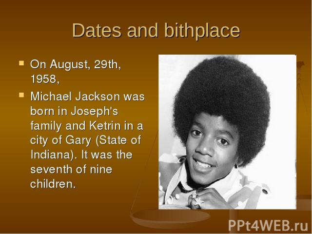 Dates and bithplace On August, 29th, 1958, Michael Jackson was born in Joseph's family and Ketrin in a city of Gary (State of Indiana). It was the seventh of nine children.