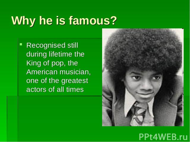 Why he is famous? Recognised still during lifetime the King of pop, the American musician, one of the greatest actors of all times
