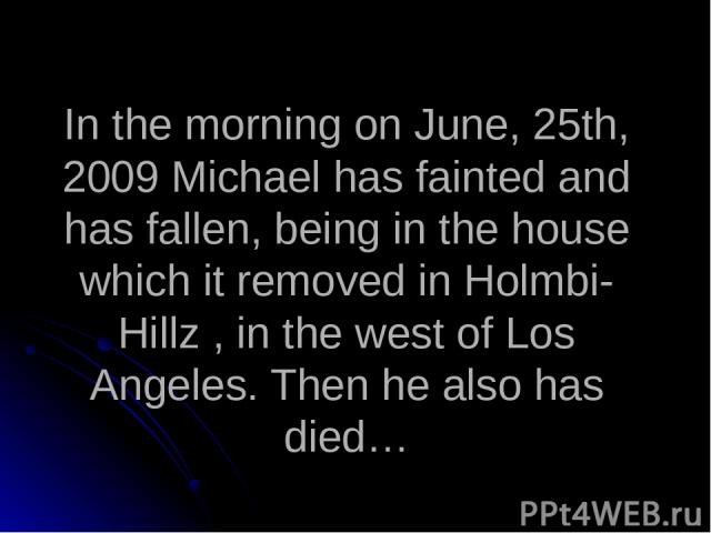 In the morning on June, 25th, 2009 Michael has fainted and has fallen, being in the house which it removed in Holmbi-Hillz , in the west of Los Angeles. Then he also has died…