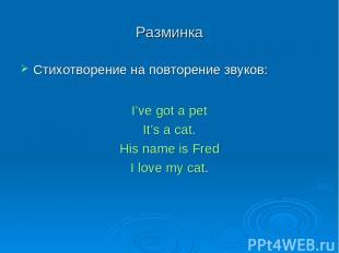 Разминка Стихотворение на повторение звуков: I've got a pet It's a cat. His name