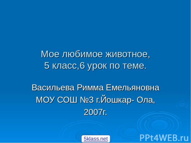 Мое любимое животное, 5 класс,6 урок по теме. Васильева Римма Емельяновна МОУ СОШ №3 г.Йошкар- Ола, 2007г. 5klass.net