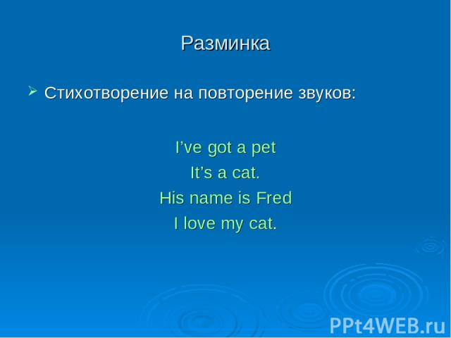 Разминка Стихотворение на повторение звуков: I've got a pet It's a cat. His name is Fred I love my cat.