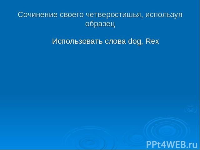 Сочинение своего четверостишья, используя образец Использовать слова dog, Rex