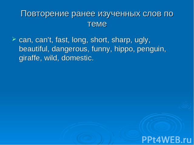 Повторение ранее изученных слов по теме can, can't, fast, long, short, sharp, ugly, beautiful, dangerous, funny, hippo, penguin, giraffe, wild, domestic.