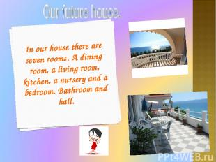 In our house there are seven rooms. A dining room, a living room, kitchen, a nur