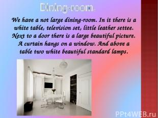 We have a not large dining-room. In it there is a white table, television set, l