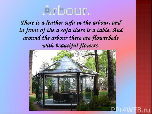 There is a leather sofa in the arbour, and in front of the a sofa there is a table. And around the arbour there are flowerbeds with beautiful flowers.