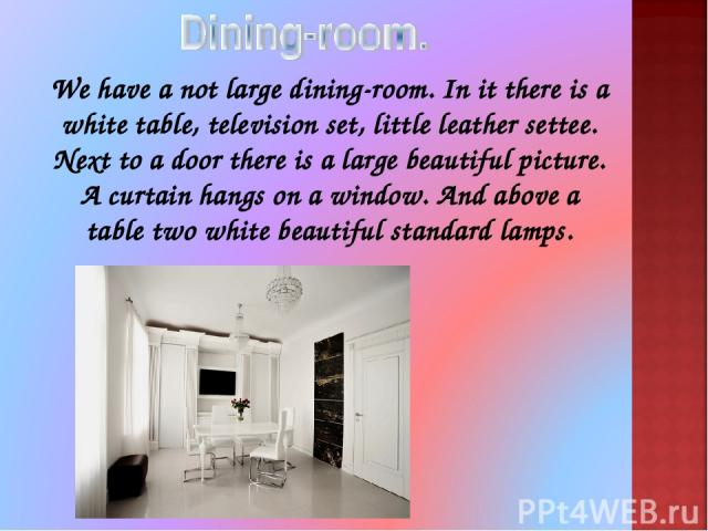 We have a not large dining-room. In it there is a white table, television set, little leather settee. Next to a door there is a large beautiful picture. A curtain hangs on a window. And above a table two white beautiful standard lamps.