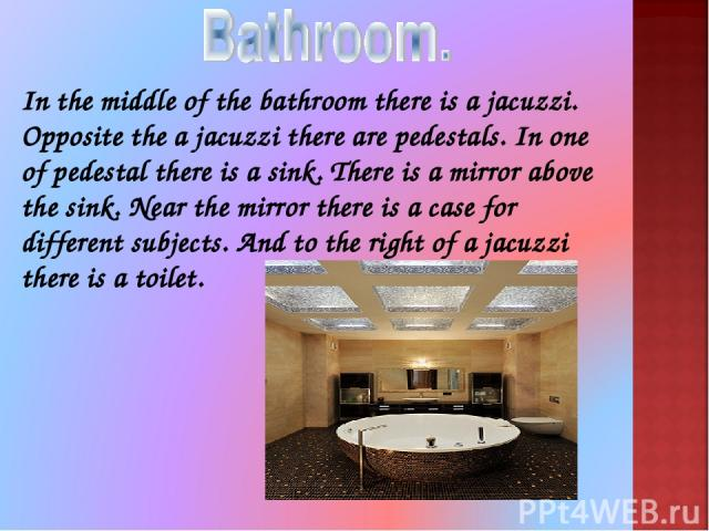 In the middle of the bathroom there is a jacuzzi. Opposite the a jacuzzi there are pedestals. In one of pedestal there is a sink. There is a mirror above the sink. Near the mirror there is a case for different subjects. And to the right of a jacuzzi…