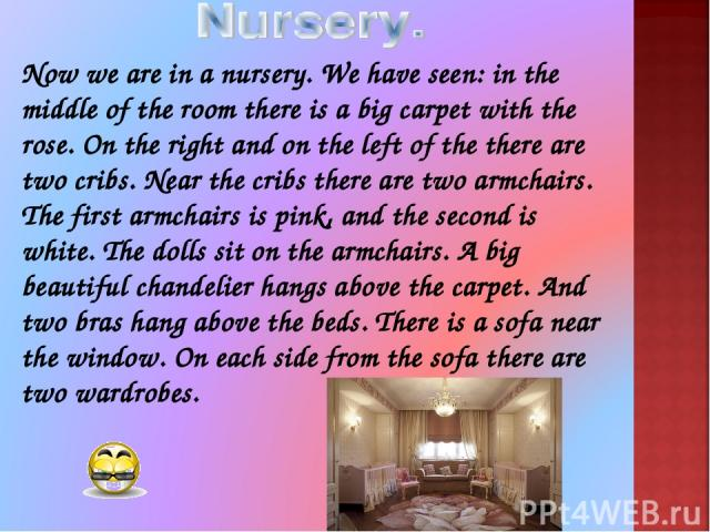 Now we are in a nursery. We have seen: in the middle of the room there is a big carpet with the rose. On the right and on the left of the there are two cribs. Near the cribs there are two armchairs. The first armchairs is pink, and the second is whi…