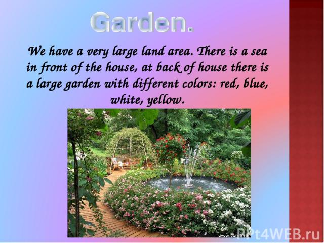 We have a very large land area. There is a sea in front of the house, at back of house there is a large garden with different colors: red, blue, white, yellow.