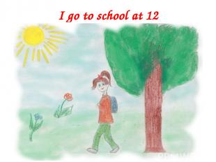 I go to school at 12