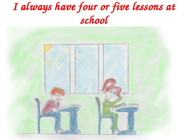 I always have four or five lessons at school