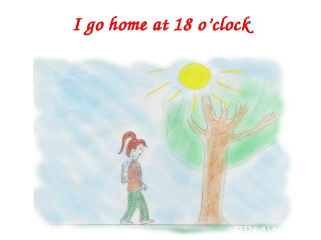 I go home at 18 o'clock