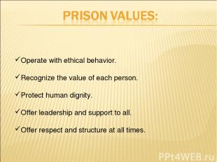 Operate with ethical behavior. Recognize the value of each person. Protect human