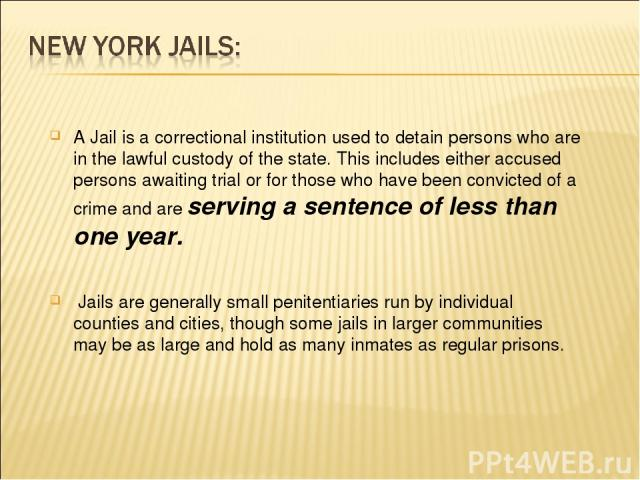 A Jail is a correctional institution used to detain persons who are in the lawful custody of the state. This includes either accused persons awaiting trial or for those who have been convicted of a crime and are serving a sentence of less than one y…
