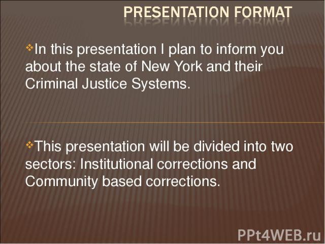 In this presentation I plan to inform you about the state of New York and their Criminal Justice Systems. This presentation will be divided into two sectors: Institutional corrections and Community based corrections.