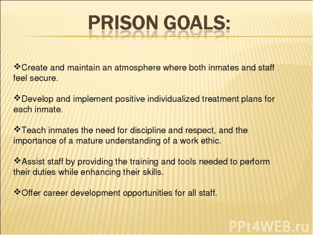 Create and maintain an atmosphere where both inmates and staff feel secure. Develop and implement positive individualized treatment plans for each inmate. Teach inmates the need for discipline and respect, and the importance of a mature understandin…