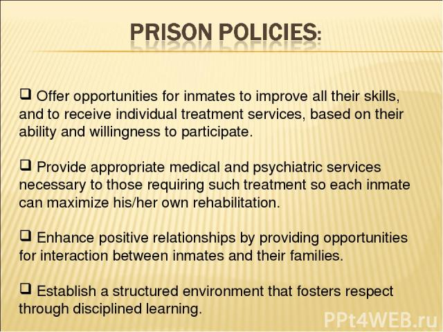 Offer opportunities for inmates to improve all their skills, and to receive individual treatment services, based on their ability and willingness to participate. Provide appropriate medical and psychiatric services necessary to those requiring such …