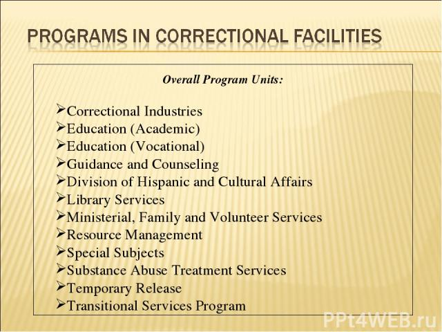 Overall Program Units: Correctional Industries Education (Academic) Education (Vocational) Guidance and Counseling Division of Hispanic and Cultural Affairs Library Services Ministerial, Family and Volunteer Services Resource Management Special Subj…