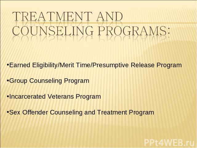 Earned Eligibility/Merit Time/Presumptive Release Program Group Counseling Program Incarcerated Veterans Program Sex Offender Counseling and Treatment Program