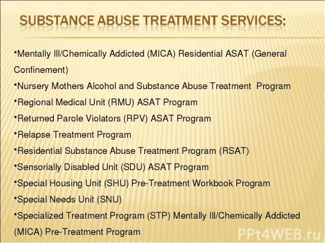 Mentally Ill/Chemically Addicted (MICA) Residential ASAT (General Confinement) Nursery Mothers Alcohol and Substance Abuse Treatment Program Regional Medical Unit (RMU) ASAT Program Returned Parole Violators (RPV) ASAT Program Relapse Treatment Prog…