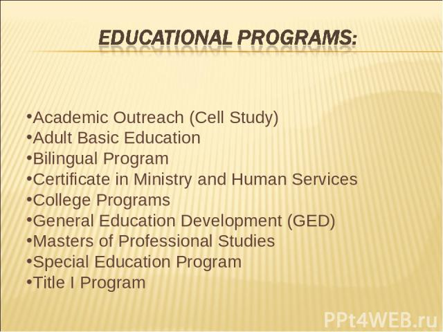 Academic Outreach (Cell Study) Adult Basic Education Bilingual Program Certificate in Ministry and Human Services College Programs General Education Development (GED) Masters of Professional Studies Special Education Program Title I Program