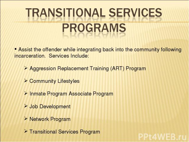 Assist the offender while integrating back into the community following incarceration. Services Include: Aggression Replacement Training (ART) Program Community Lifestyles Inmate Program Associate Program Job Development Network Program Transitional…