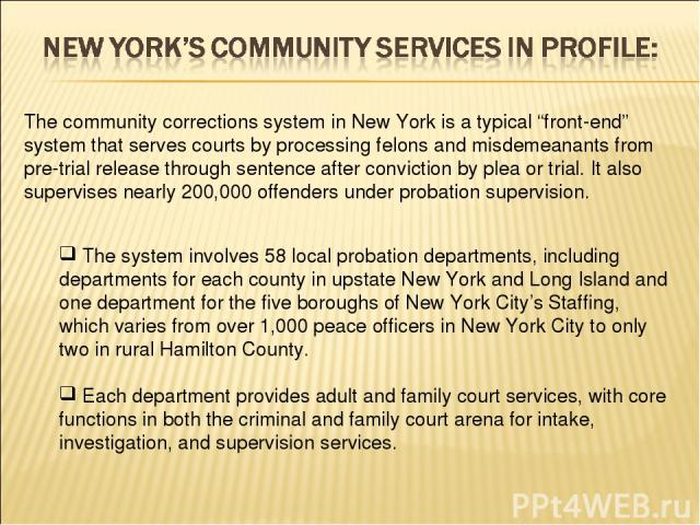 """The community corrections system in New York is a typical """"front-end"""" system that serves courts by processing felons and misdemeanants from pre-trial release through sentence after conviction by plea or trial. It also supervises nearly 200,000 offen…"""