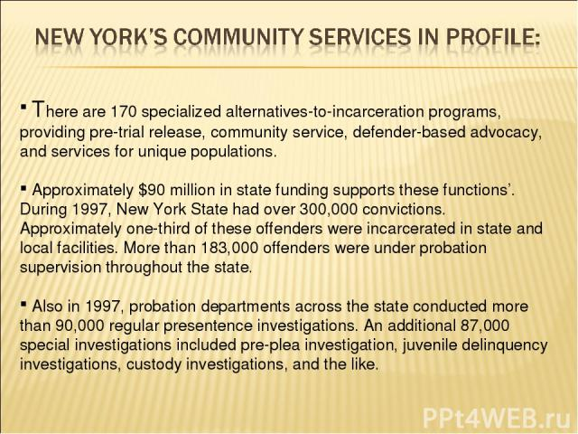 There are 170 specialized alternatives-to-incarceration programs, providing pre-trial release, community service, defender-based advocacy, and services for unique populations. Approximately $90 million in state funding supports these functions'. Dur…