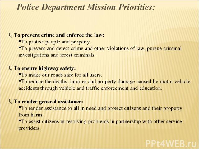 To prevent crime and enforce the law: To protect people and property. To prevent and detect crime and other violations of law, pursue criminal investigations and arrest criminals. To ensure highway safety: To make our roads safe for all users. To re…